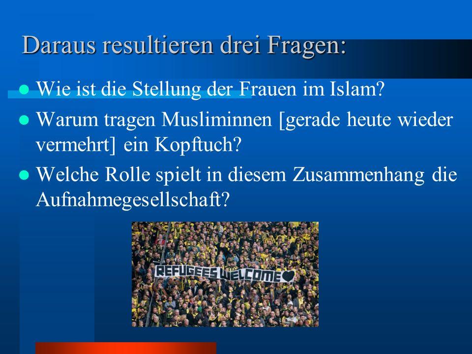 Daraus resultieren drei Fragen: Wie ist die Stellung der Frauen im Islam? Warum tragen Musliminnen [gerade heute wieder vermehrt] ein Kopftuch? Welche