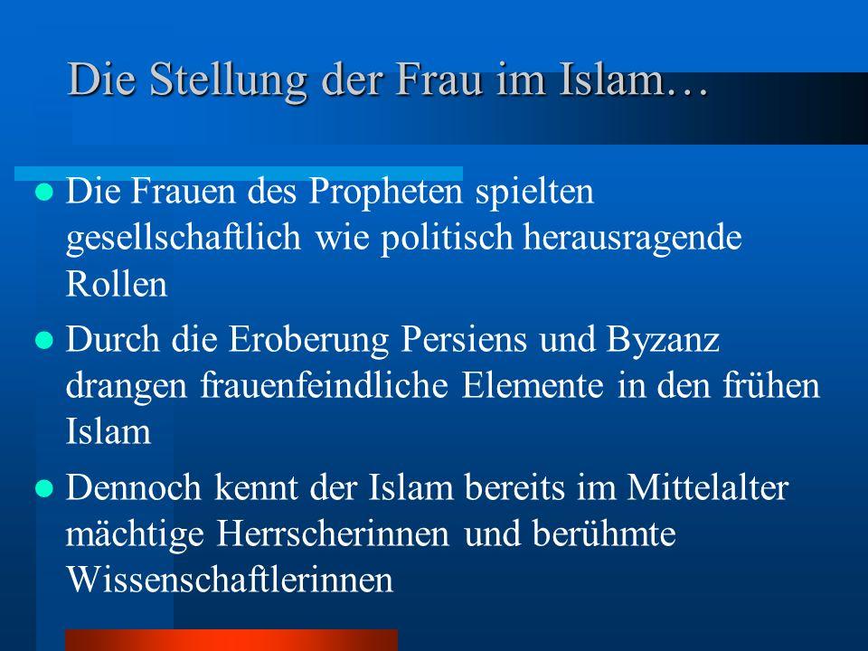 Die Stellung der Frau im Islam… Die Frauen des Propheten spielten gesellschaftlich wie politisch herausragende Rollen Durch die Eroberung Persiens und