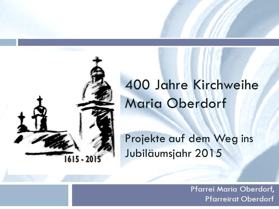 400 Jahre Kirchweihe Maria Oberdorf Projekte auf dem Weg ins Jubiläumsjahr 2015 Pfarrei Maria Oberdorf, Pfarreirat Oberdorf