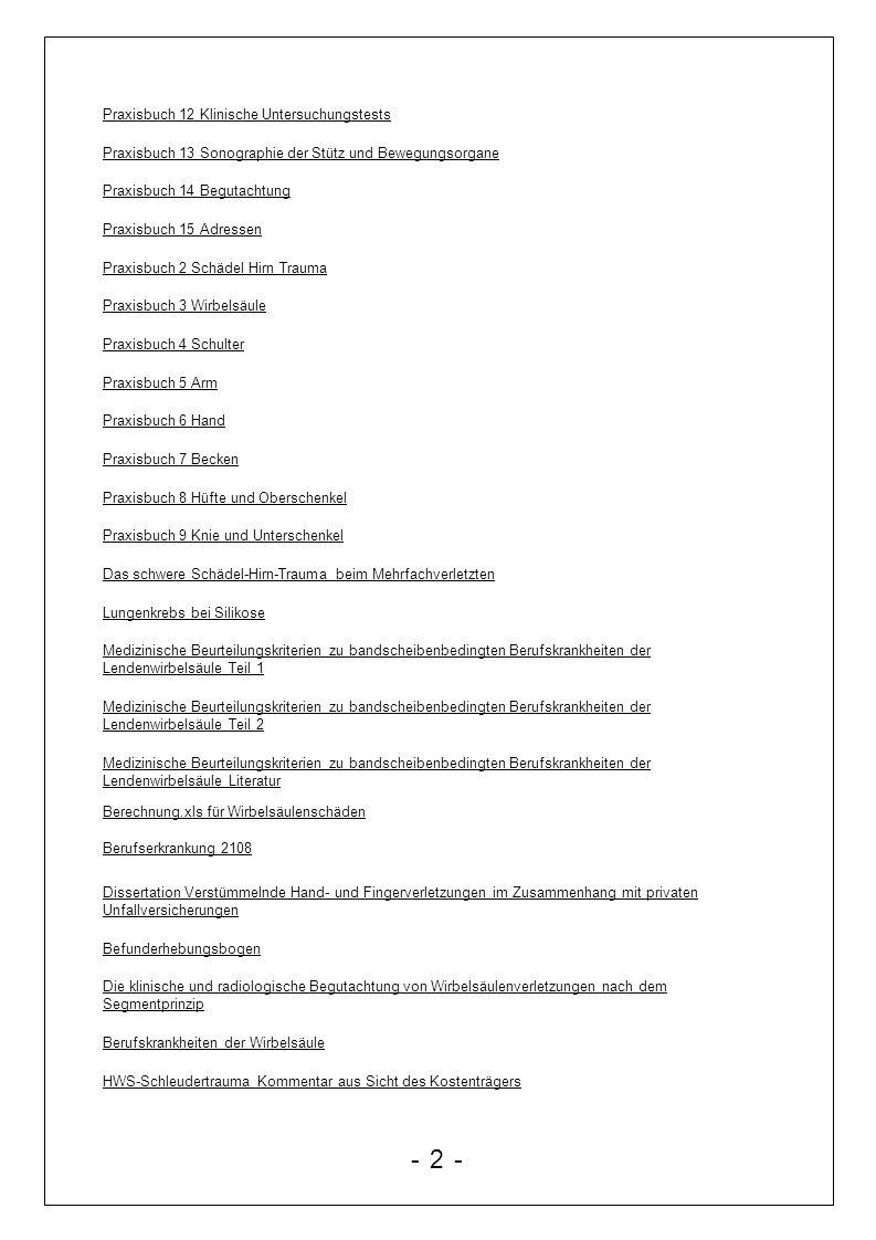 Belastungs- Beanspruchungskonzept Berufskrankheiten Bestimmungen Berufskrankheiten Recht Film Berufsunfähigkeit Bewertung schmerzbedingter Funktionsstörungen MdE Bindungswirkung von MdE Einschätzung BIP Pflegetagebuch Rechtliche Grundlagen für den Arbeits- und Gesundheitsschutz / BK-Recht Braun Beratungsgesetz Castro und Schmerzen Checkliste Arzthaftung Das ärztliche Gutachten in der gesetzlichen Rentenversicherung 2008 Das sozialgerichtliche Verfahren Das Versicherungsunwesen Datenschutz bei ALG2 Der ärztliche Reha-Entlassungsbericht Die professionelle chirurgisch-orthopaedische Begutachtung Einsichtsrecht in Patientenunterlagen Empfehlungen zur Abfassung von Gutachten Erfahrungen als Privatgutachter in chirurgischen Schadensfällen Erfahrungswerte MDE Folien Grundlagen des Arzthaftungsrechts Fortbildungsseminar Knie Österreich Begutachtung der PTBS Stevens Frontal21 Bericht für den ärztlichen Gutachter für den Sachbearbeiter ärztl.Begutachtung - 13 -