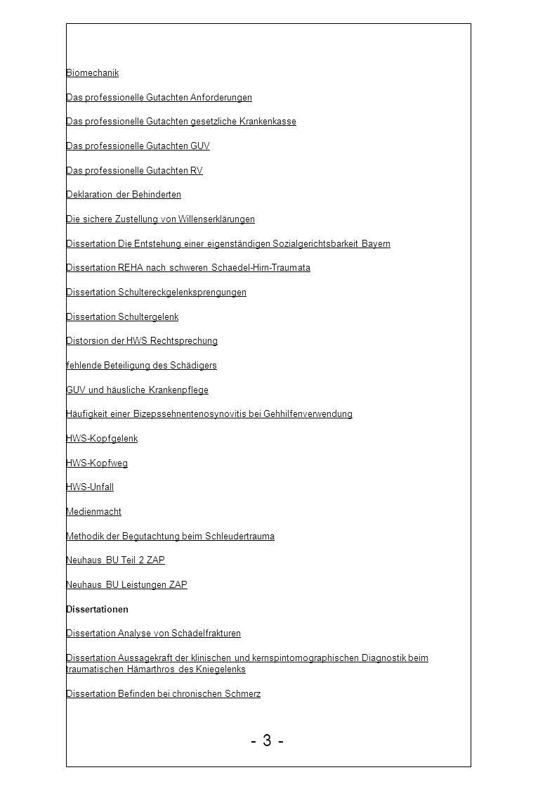 gerichtliche Gutachter Gesetzestext Änderungen SGB II Zu berücksichtigendes Einkommen Gewährung öffentlicher Leistungen wegen gesundheitlicher Einschränkungen Glaesser Posttraumatische Belastungsstörung Grundlagen der Begutachtung Folien und script 2008 Grundlagen der Begutachtung aus ärztlicher Sicht 2008 Gutachten Unfallversicherung 1 Gutachtenkurs 2008 Gutachter Berichte und Hinweise Gutachter Schadensersatz Habilitation M.Kramer HWS 2004 Hilfen nach SGB XII Hinweis Rechnung Arzt Kausalzusammenhang zwischen einem Arbeitsunfall und einer seelischen Krankheit Konsequenzen der unterlassenen Befunderhebung oder Befundsicherung auf die Beweislastverteilung zwischen dem geschädigten Patienten und dem beklagten Arzt Langzeitprognose des Complex Regional Pain Lehrheft Datenschutz HVBG 1999 Lehrheft Heilbehandlung 2002 HVBG Lehrheft Versicherungsfall Arbeitsunfälle 2000 Lehrheft Geldleistungen Teil III Leidel Kessler Mutschler Trauma der Wirbelsäule und Bandscheibe Leidel 2008 HWS Trauma Begutachtung Leistungen der BG an Hinterbliebene Leitfaden Arbeitsamtsärztliche Begutachtung Leitlinien für die sozialmedizinische Beurteilung von Menschen mit Psychischen Störungen Leitlinien zur Sozialmedizinischen Leistungsbeurteilung - 14 -