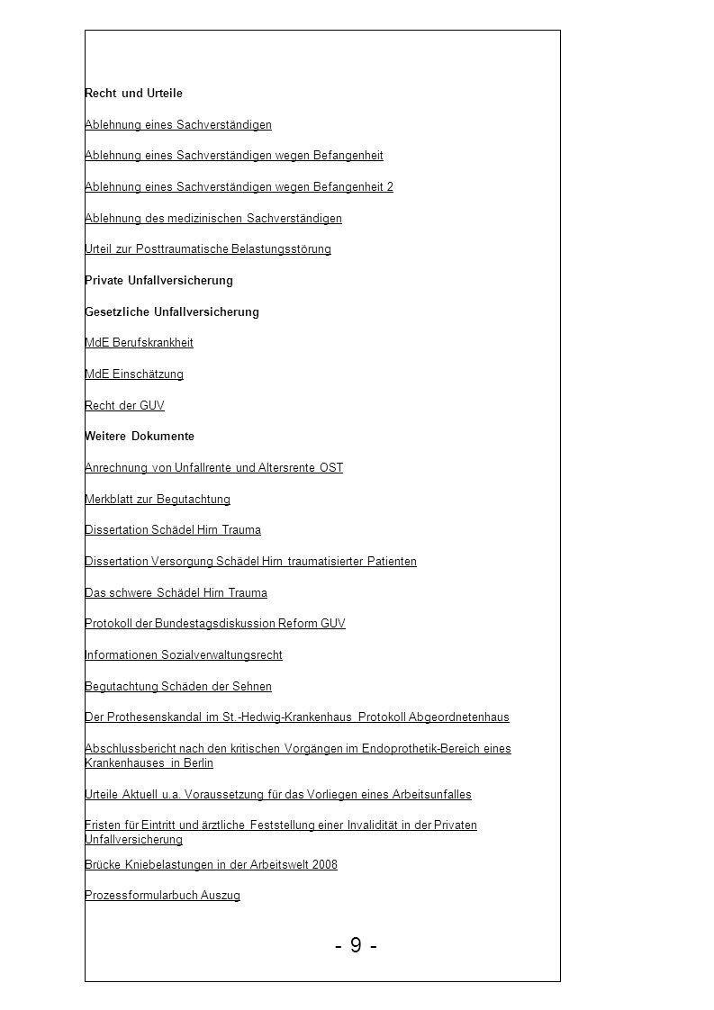 Mathematik rund um die Kniebelastung BU und HWS Filmbericht 2007 Schriftenreihe Arztcheckliste Buch Schleudertrauma Auszug Recht L 3 U 115/05 Urteil des Hessischen LSG Das sozialrechtliche Verfahren Medizin Anleitung zur Progressiven Muskelentspannung Naturheilkunde Medizin Der Erde Medizin Ratgeber bei Schlafproblemen Stiftung Warentest Depressionen überwinden Psychologie 20 Übungen zur Überwindung des Ärgers FengShui Gesund Wohnen mit der Chinesischen Harmonielehre Raymond Morren Selbsthypnose Noam Chomsky MediaControl Wie die Medien uns manipulieren Arbeitsunfall Arbeitsunfall1 Arbeitsunfall2 Bamberger Merkblatt ger Begutachtung gemeinsame Empfehlung Beschleunigungstrauma Betreuungsrecht neu Beweisanforderung Beweisrecht Bewertung Knie Checkliste Arzthaftungsrecht Die posttraumatische Belastungsstörung im sozialen Entschädigungsrecht Einführung in das Sozialrecht 2004 - 10 -