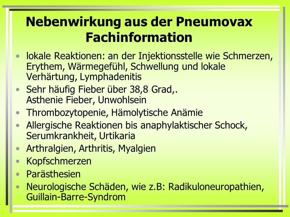 Nebenwirkung aus der Pneumovax Fachinformation lokale Reaktionen: an der Injektionsstelle wie Schmerzen, Erythem, Wärmegefühl, Schwellung und lokale V