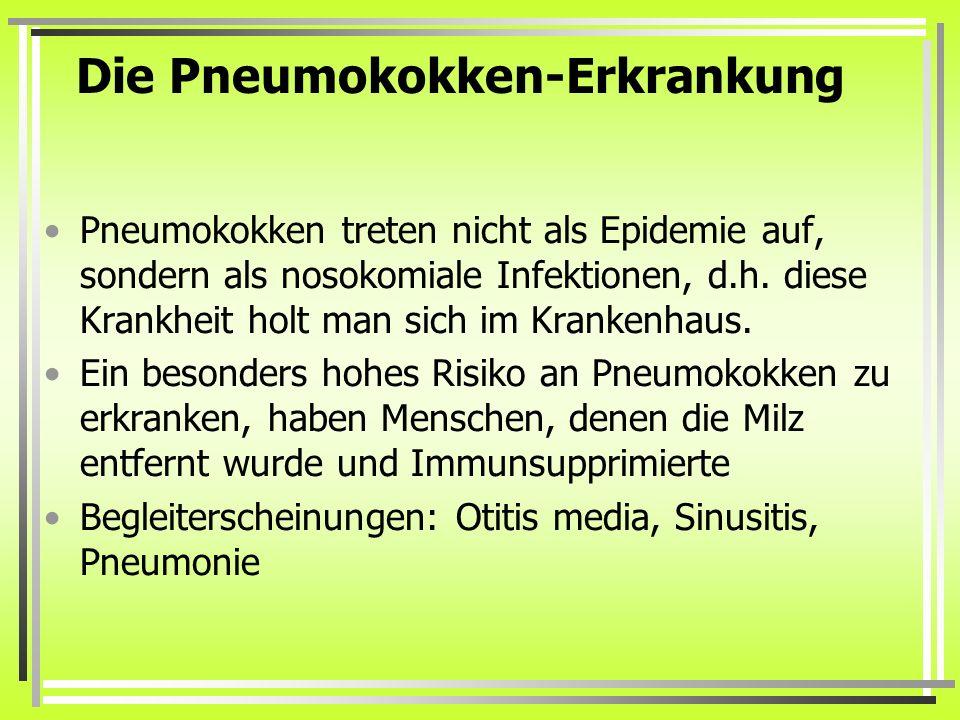 Die Pneumokokken-Erkrankung Pneumokokken treten nicht als Epidemie auf, sondern als nosokomiale Infektionen, d.h. diese Krankheit holt man sich im Kra