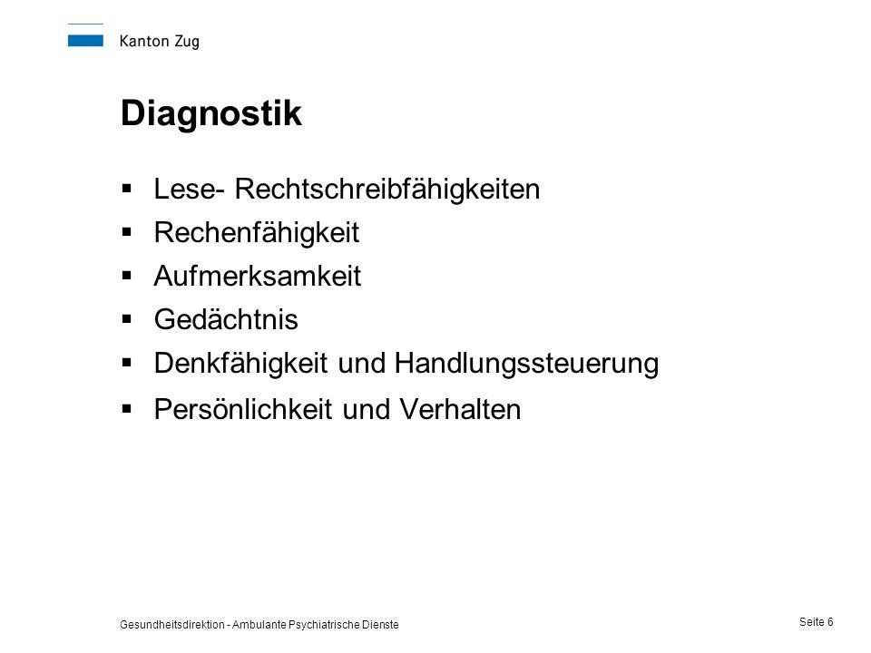 Gesundheitsdirektion - Ambulante Psychiatrische Dienste Seite 6 Diagnostik  Lese- Rechtschreibfähigkeiten  Rechenfähigkeit  Aufmerksamkeit  Gedäch