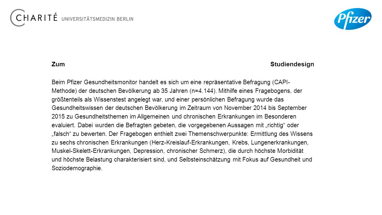 Zum Studiendesign Beim Pfizer Gesundheitsmonitor handelt es sich um eine repräsentative Befragung (CAPI- Methode) der deutschen Bevölkerung ab 35 Jahren (n=4.144).