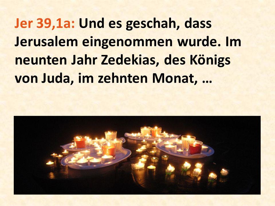 Jer 39,1a: Und es geschah, dass Jerusalem eingenommen wurde. Im neunten Jahr Zedekias, des Königs von Juda, im zehnten Monat, …