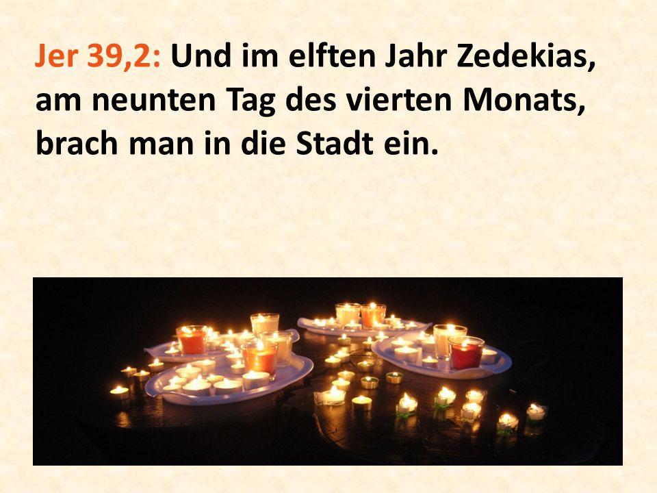 Jer 39,2: Und im elften Jahr Zedekias, am neunten Tag des vierten Monats, brach man in die Stadt ein.