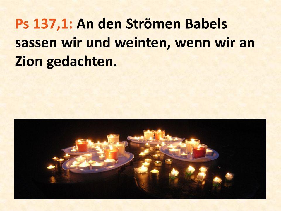 Ps 137,1: An den Strömen Babels sassen wir und weinten, wenn wir an Zion gedachten.