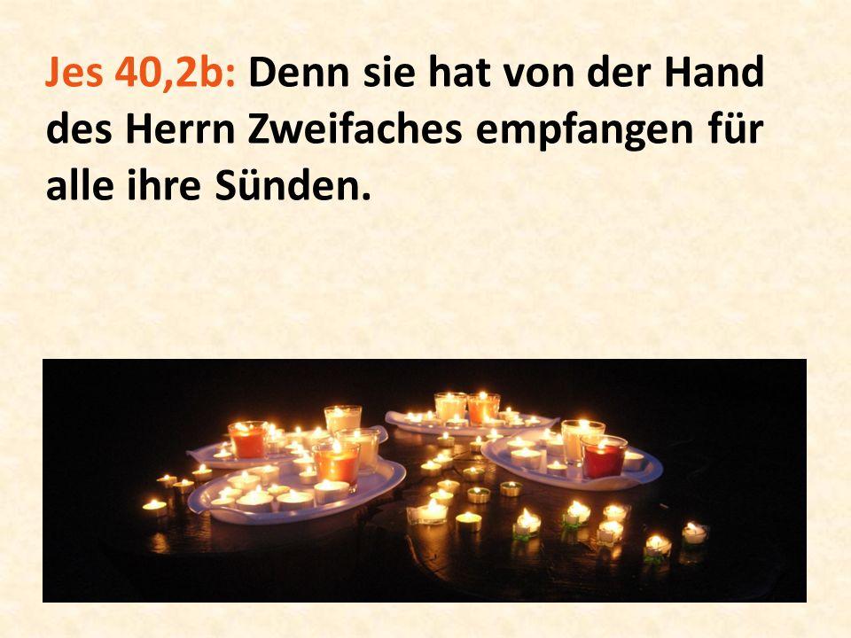 Jes 40,2b: Denn sie hat von der Hand des Herrn Zweifaches empfangen für alle ihre Sünden.