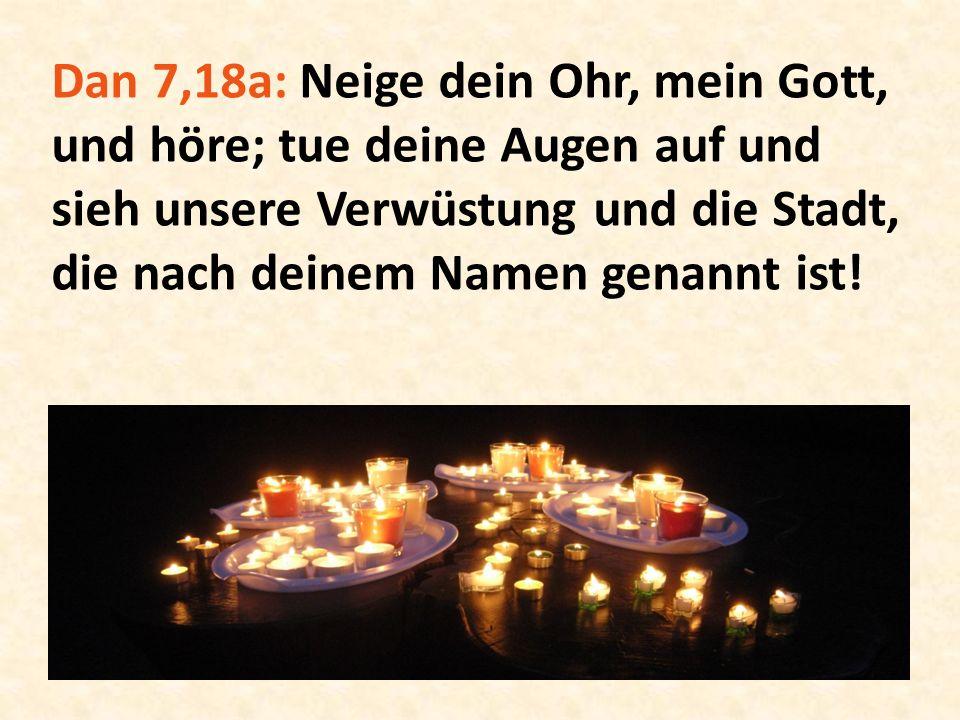 Dan 7,18a: Neige dein Ohr, mein Gott, und höre; tue deine Augen auf und sieh unsere Verwüstung und die Stadt, die nach deinem Namen genannt ist!