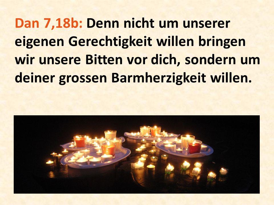 Dan 7,18b: Denn nicht um unserer eigenen Gerechtigkeit willen bringen wir unsere Bitten vor dich, sondern um deiner grossen Barmherzigkeit willen.