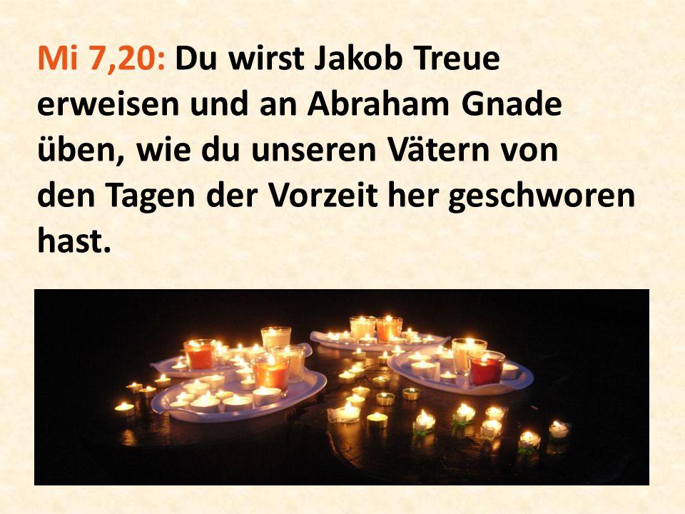 Mi 7,20: Du wirst Jakob Treue erweisen und an Abraham Gnade üben, wie du unseren Vätern von den Tagen der Vorzeit her geschworen hast.