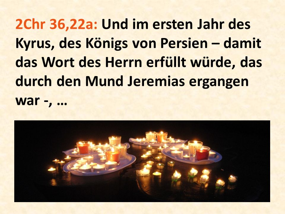 2Chr 36,22a: Und im ersten Jahr des Kyrus, des Königs von Persien – damit das Wort des Herrn erfüllt würde, das durch den Mund Jeremias ergangen war -