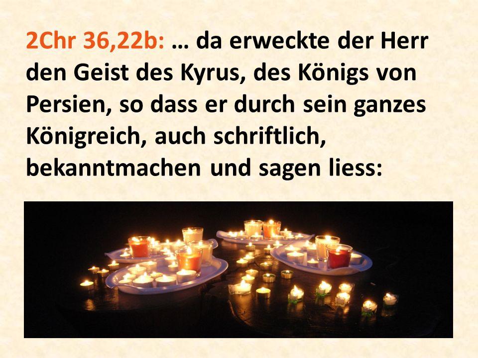 2Chr 36,22b: … da erweckte der Herr den Geist des Kyrus, des Königs von Persien, so dass er durch sein ganzes Königreich, auch schriftlich, bekanntmac
