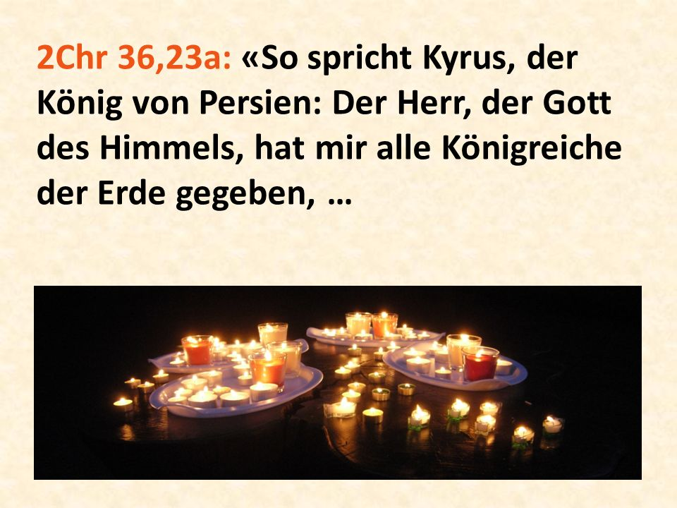 2Chr 36,23a: «So spricht Kyrus, der König von Persien: Der Herr, der Gott des Himmels, hat mir alle Königreiche der Erde gegeben, …