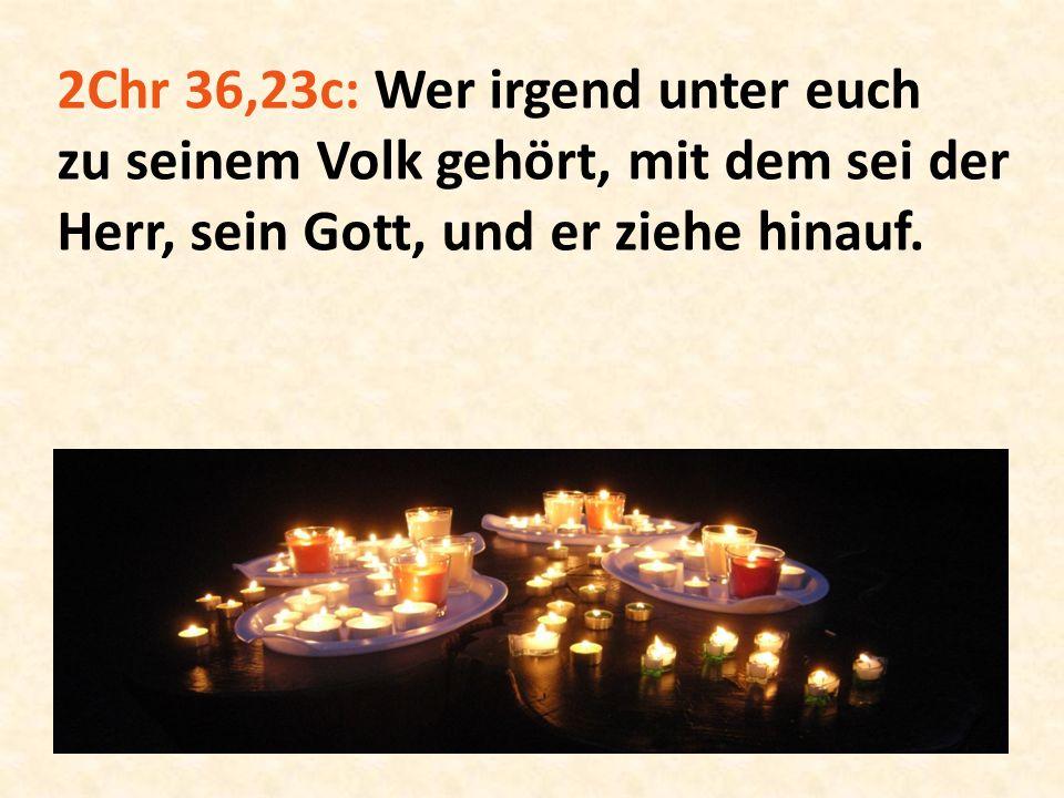 2Chr 36,23c: Wer irgend unter euch zu seinem Volk gehört, mit dem sei der Herr, sein Gott, und er ziehe hinauf.