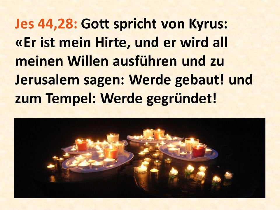 Jes 44,28: Gott spricht von Kyrus: «Er ist mein Hirte, und er wird all meinen Willen ausführen und zu Jerusalem sagen: Werde gebaut! und zum Tempel: W