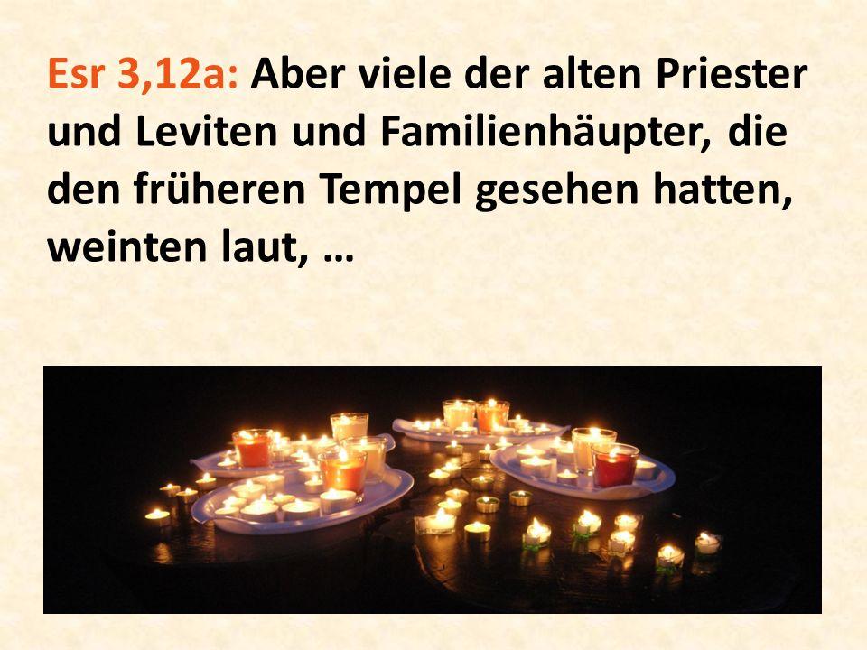 Esr 3,12a: Aber viele der alten Priester und Leviten und Familienhäupter, die den früheren Tempel gesehen hatten, weinten laut, …