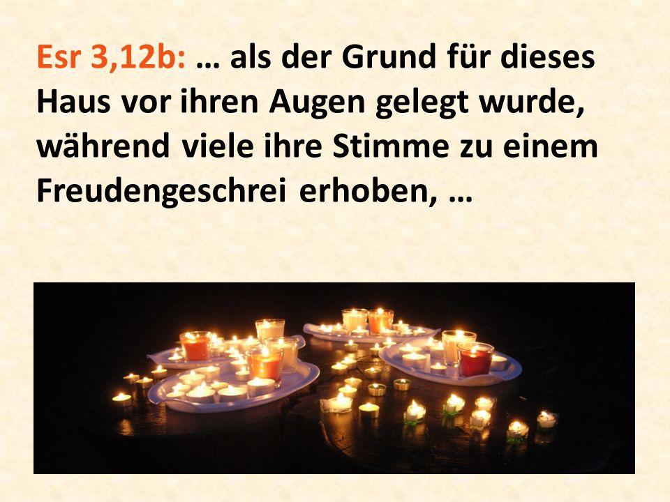 Esr 3,12b: … als der Grund für dieses Haus vor ihren Augen gelegt wurde, während viele ihre Stimme zu einem Freudengeschrei erhoben, …