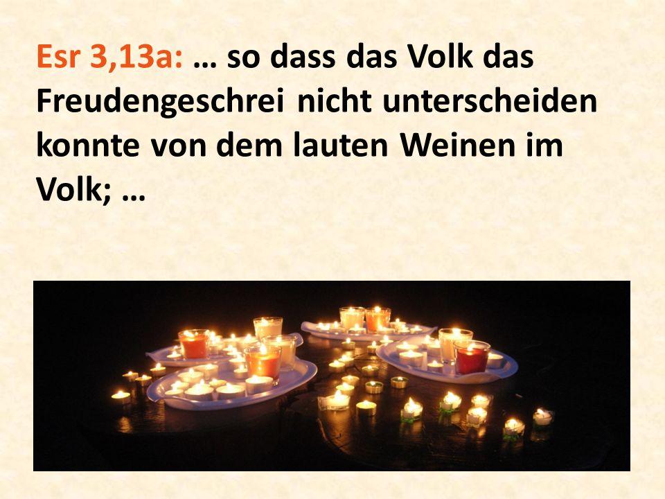 Esr 3,13a: … so dass das Volk das Freudengeschrei nicht unterscheiden konnte von dem lauten Weinen im Volk; …