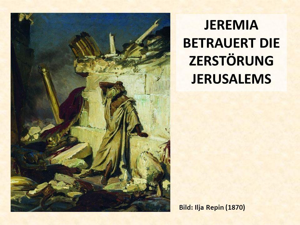JEREMIA BETRAUERT DIE ZERSTÖRUNG JERUSALEMS Bild: Ilja Repin (1870)