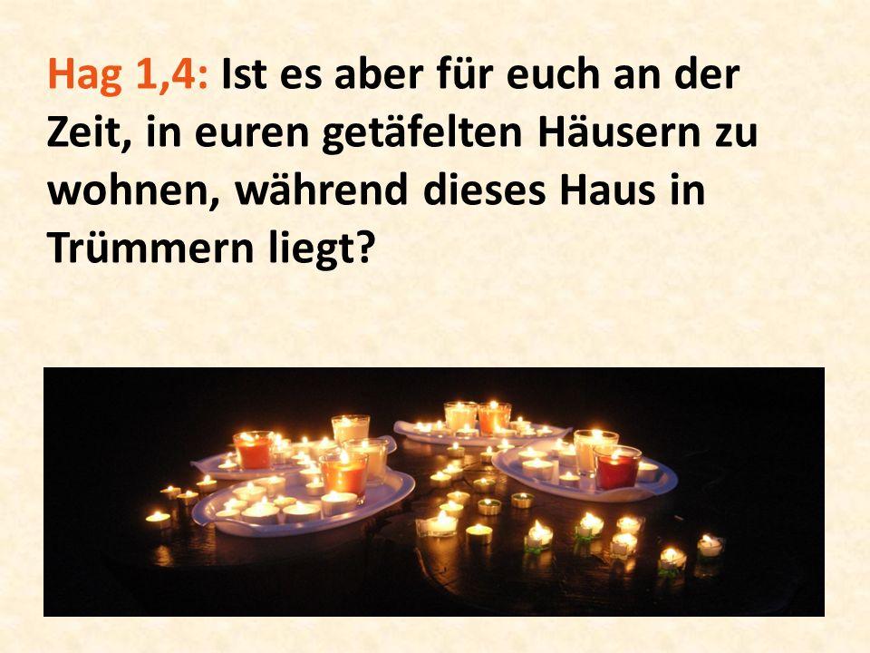 Hag 1,4: Ist es aber für euch an der Zeit, in euren getäfelten Häusern zu wohnen, während dieses Haus in Trümmern liegt?