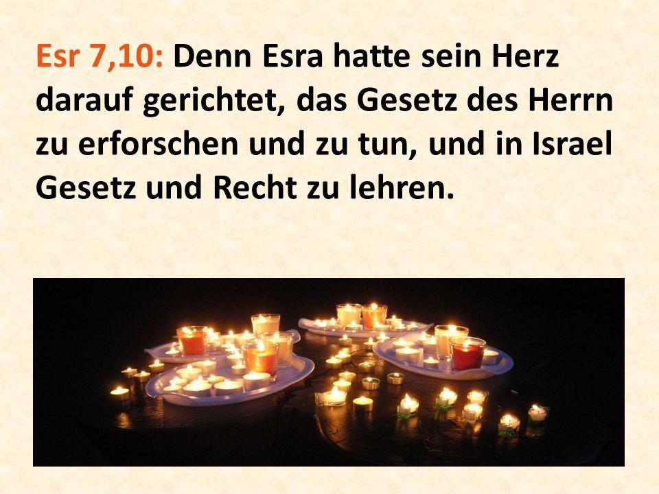 Esr 7,10: Denn Esra hatte sein Herz darauf gerichtet, das Gesetz des Herrn zu erforschen und zu tun, und in Israel Gesetz und Recht zu lehren.