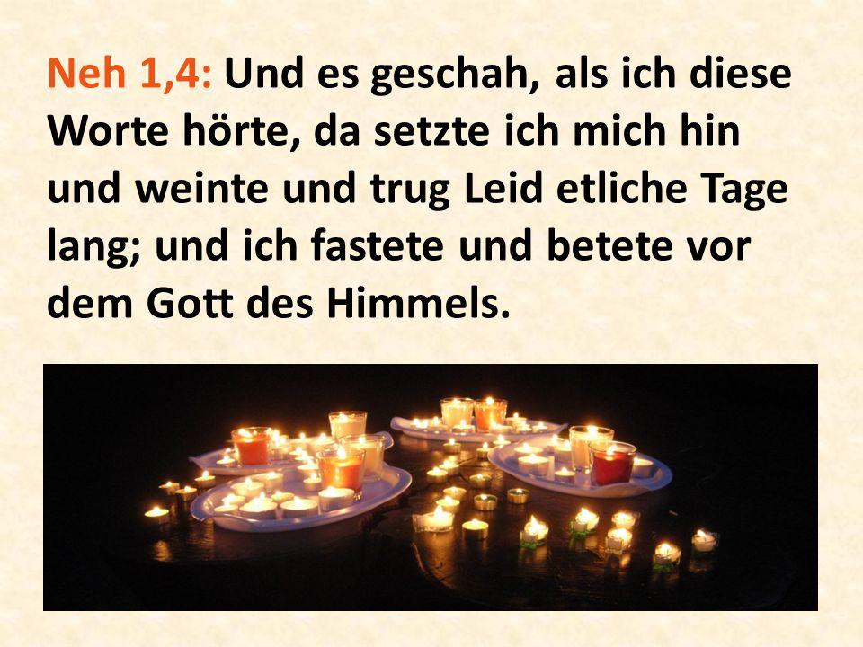 Neh 1,4: Und es geschah, als ich diese Worte hörte, da setzte ich mich hin und weinte und trug Leid etliche Tage lang; und ich fastete und betete vor