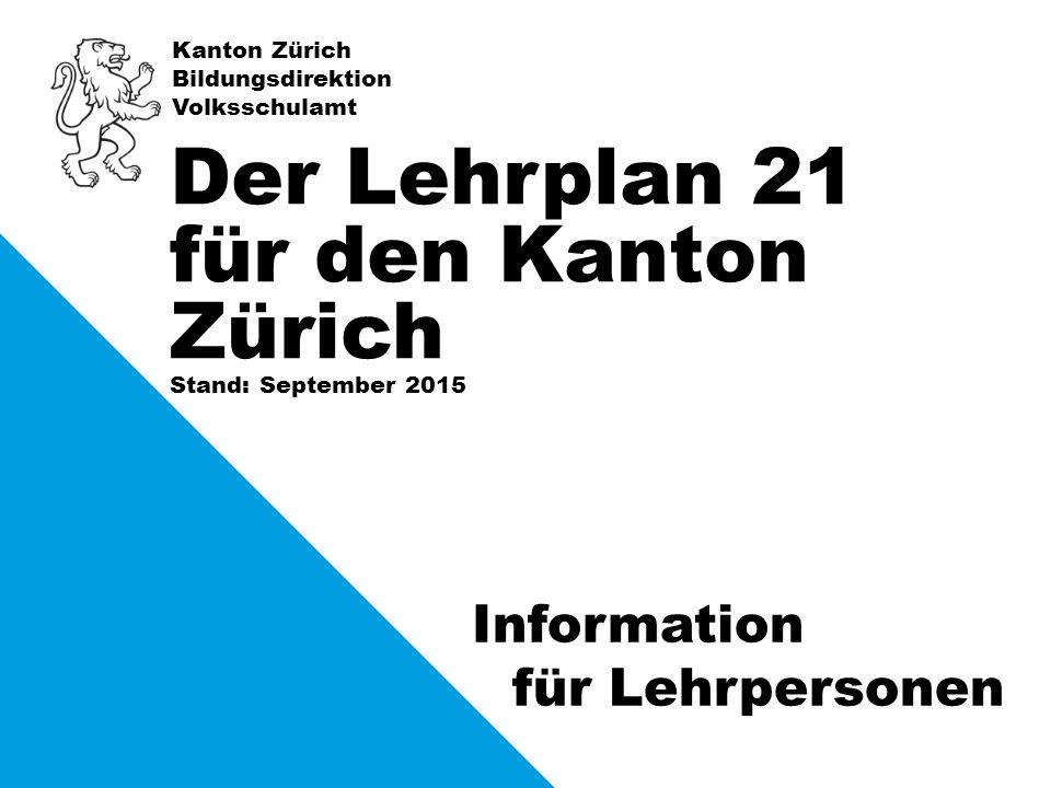 Kanton Zürich Bildungsdirektion Volksschulamt Stand: September 2015 Der Lehrplan 21 für den Kanton Zürich Information für Lehrpersonen