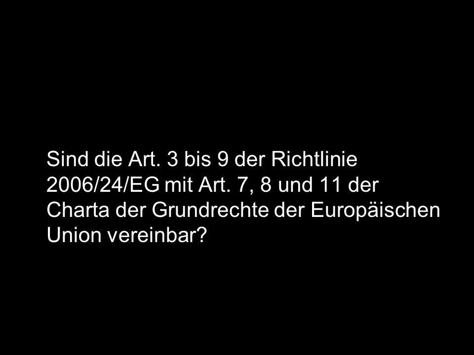Sind die Art. 3 bis 9 der Richtlinie 2006/24/EG mit Art. 7, 8 und 11 der Charta der Grundrechte der Europäischen Union vereinbar?