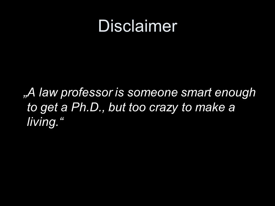 "Disclaimer ""A law professor is someone smart enough to get a Ph.D., but too crazy to make a living."""