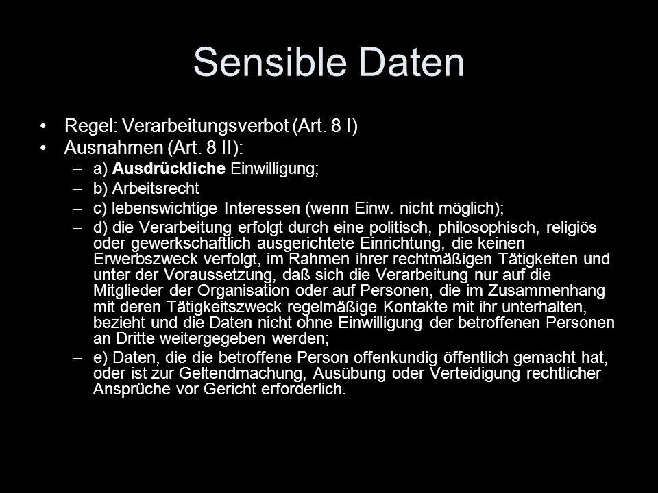 Sensible Daten Regel: Verarbeitungsverbot (Art. 8 I) Ausnahmen (Art. 8 II): –a) Ausdrückliche Einwilligung; –b) Arbeitsrecht –c) lebenswichtige Intere