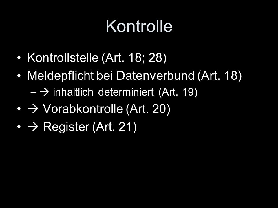 Kontrolle Kontrollstelle (Art. 18; 28) Meldepflicht bei Datenverbund (Art. 18) –  inhaltlich determiniert (Art. 19)  Vorabkontrolle (Art. 20)  Regi