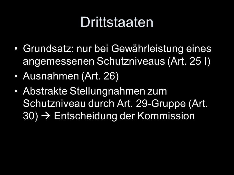 Drittstaaten Grundsatz: nur bei Gewährleistung eines angemessenen Schutzniveaus (Art. 25 I) Ausnahmen (Art. 26) Abstrakte Stellungnahmen zum Schutzniv