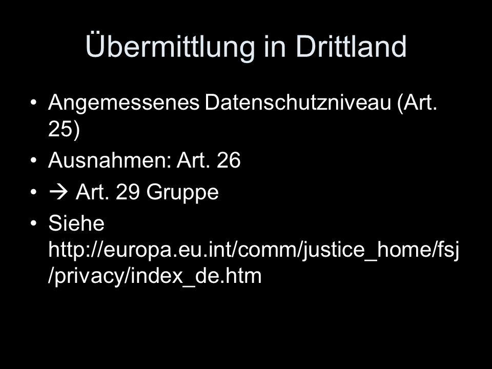Übermittlung in Drittland Angemessenes Datenschutzniveau (Art. 25) Ausnahmen: Art. 26  Art. 29 Gruppe Siehe http://europa.eu.int/comm/justice_home/fs