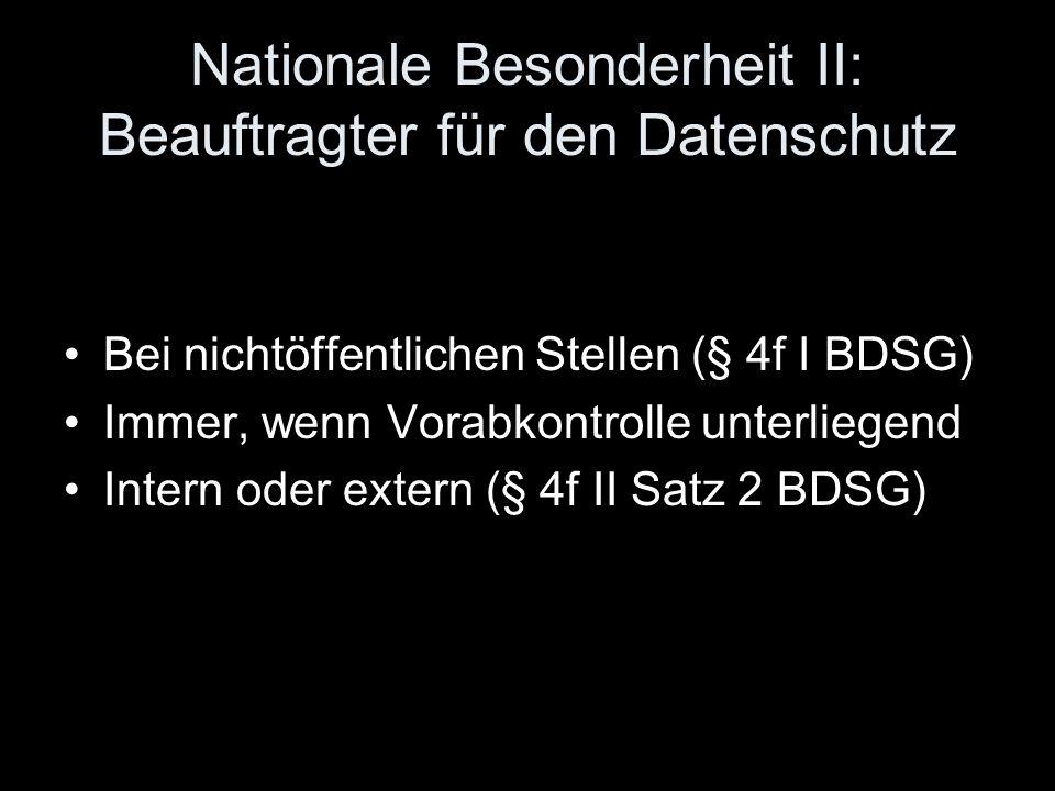 Nationale Besonderheit II: Beauftragter für den Datenschutz Bei nichtöffentlichen Stellen (§ 4f I BDSG) Immer, wenn Vorabkontrolle unterliegend Intern