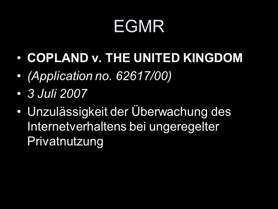 EGMR COPLAND v. THE UNITED KINGDOM (Application no. 62617/00) 3 Juli 2007 Unzulässigkeit der Überwachung des Internetverhaltens bei ungeregelter Priva