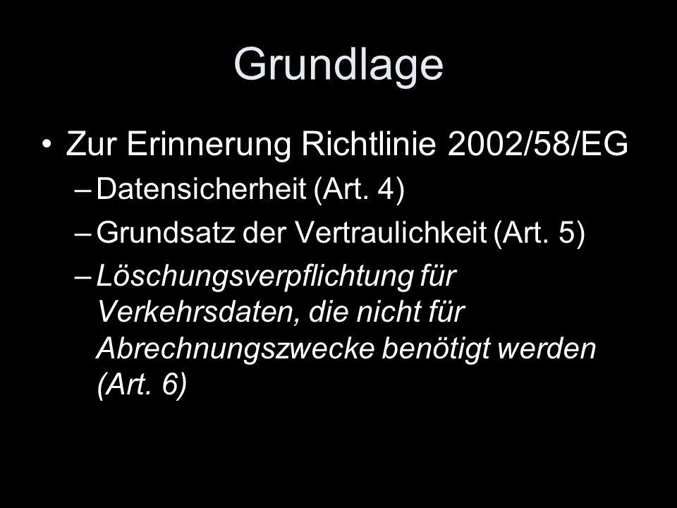 Grundlage Zur Erinnerung Richtlinie 2002/58/EG –Datensicherheit (Art. 4) –Grundsatz der Vertraulichkeit (Art. 5) –Löschungsverpflichtung für Verkehrsd