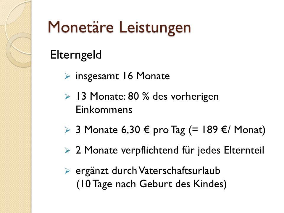 Monetäre Leistungen Elterngeld  insgesamt 16 Monate  13 Monate: 80 % des vorherigen Einkommens  3 Monate 6,30 € pro Tag (= 189 €/ Monat)  2 Monate