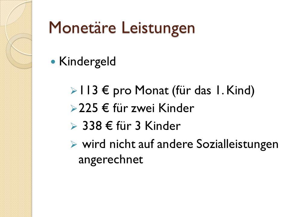 Monetäre Leistungen Kindergeld  113 € pro Monat (für das 1. Kind)  225 € für zwei Kinder  338 € für 3 Kinder  wird nicht auf andere Sozialleistung