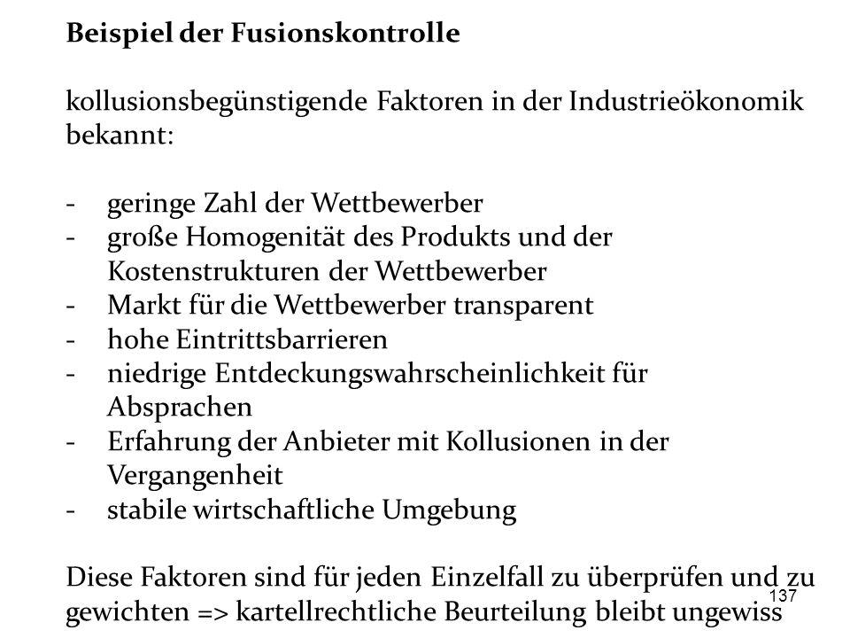 137 Beispiel der Fusionskontrolle kollusionsbegünstigende Faktoren in der Industrieökonomik bekannt: - geringe Zahl der Wettbewerber - große Homogenit