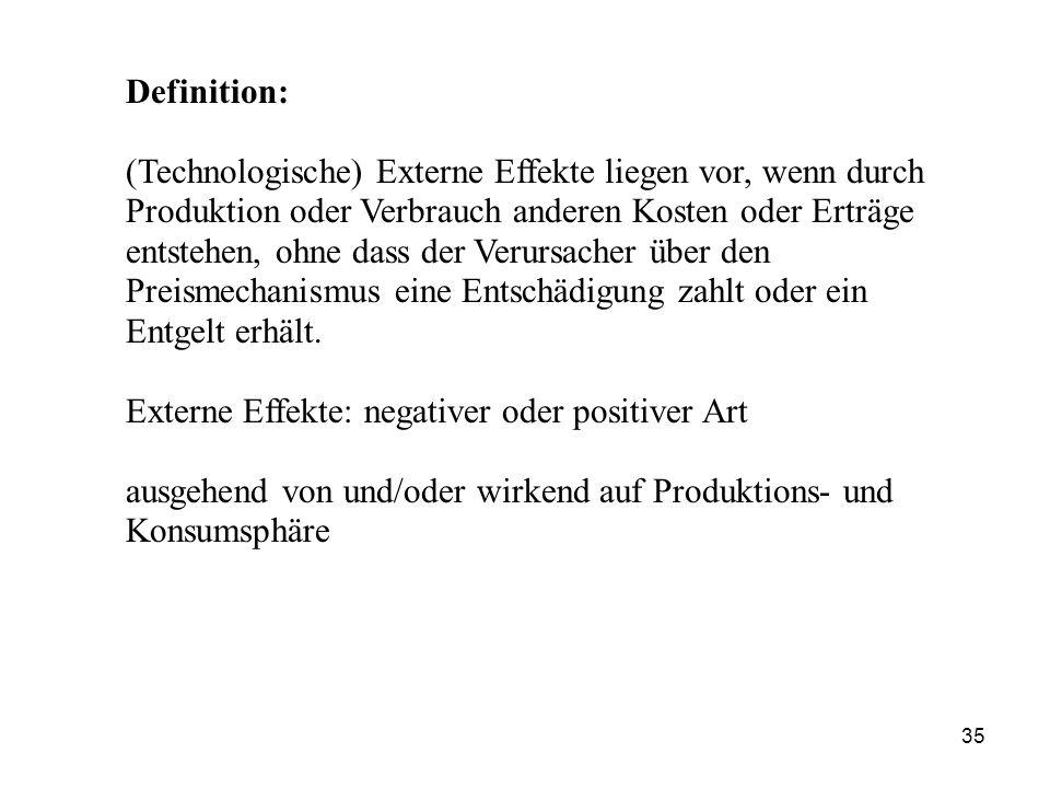 Definition: (Technologische) Externe Effekte liegen vor, wenn durch Produktion oder Verbrauch anderen Kosten oder Erträge entstehen, ohne dass der Ver
