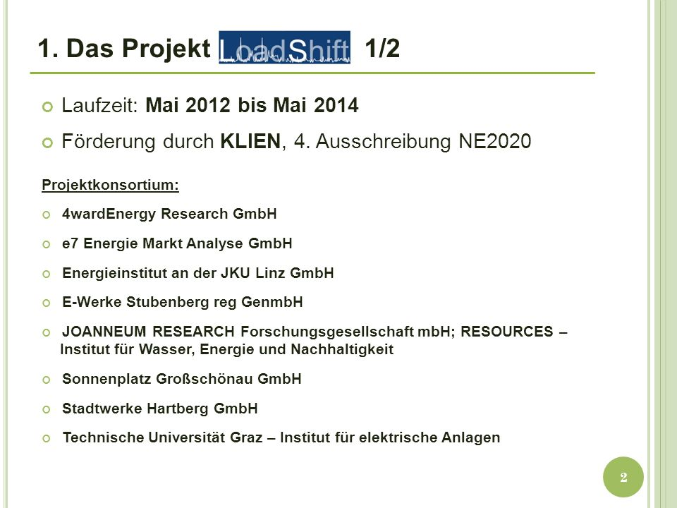 1. Das Projekt 1/2 Laufzeit: Mai 2012 bis Mai 2014 Förderung durch KLIEN, 4. Ausschreibung NE2020 2 Projektkonsortium: 4wardEnergy Research GmbH e7 En