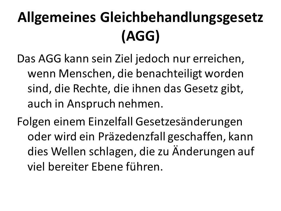 Allgemeines Gleichbehandlungsgesetz (AGG) Das AGG kann sein Ziel jedoch nur erreichen, wenn Menschen, die benachteiligt worden sind, die Rechte, die i