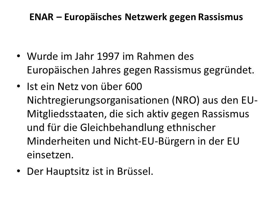 ENAR – Europäisches Netzwerk gegen Rassismus Wurde im Jahr 1997 im Rahmen des Europäischen Jahres gegen Rassismus gegründet. Ist ein Netz von über 600