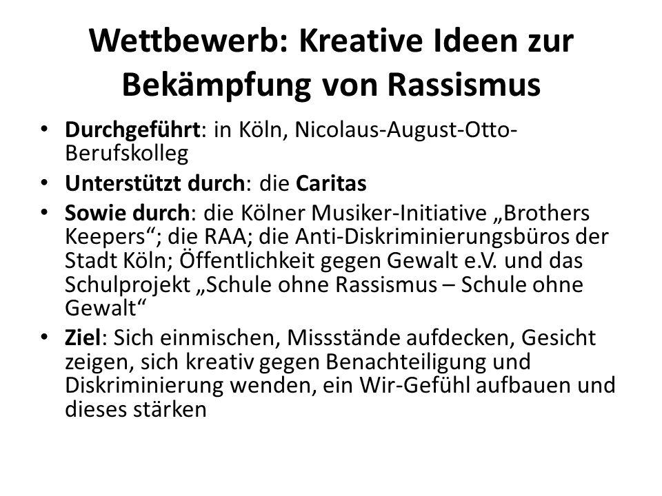 Wettbewerb: Kreative Ideen zur Bekämpfung von Rassismus Durchgeführt: in Köln, Nicolaus-August-Otto- Berufskolleg Unterstützt durch: die Caritas Sowie