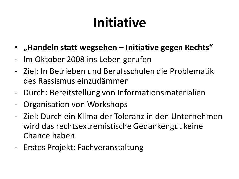 """Initiative """"Handeln statt wegsehen – Initiative gegen Rechts"""" -Im Oktober 2008 ins Leben gerufen -Ziel: In Betrieben und Berufsschulen die Problematik"""