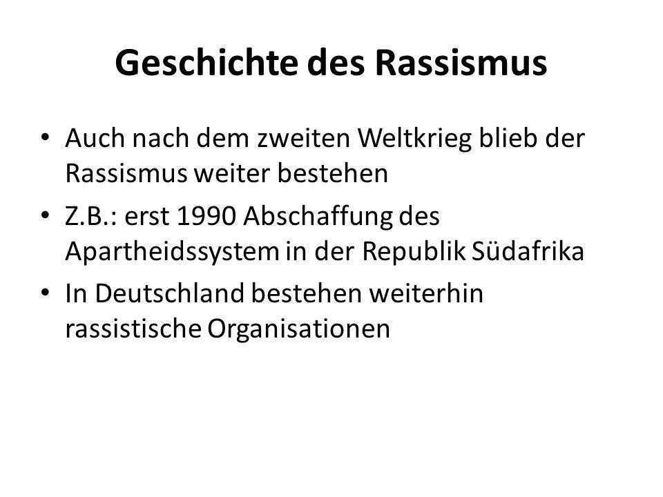 Geschichte des Rassismus Auch nach dem zweiten Weltkrieg blieb der Rassismus weiter bestehen Z.B.: erst 1990 Abschaffung des Apartheidssystem in der R