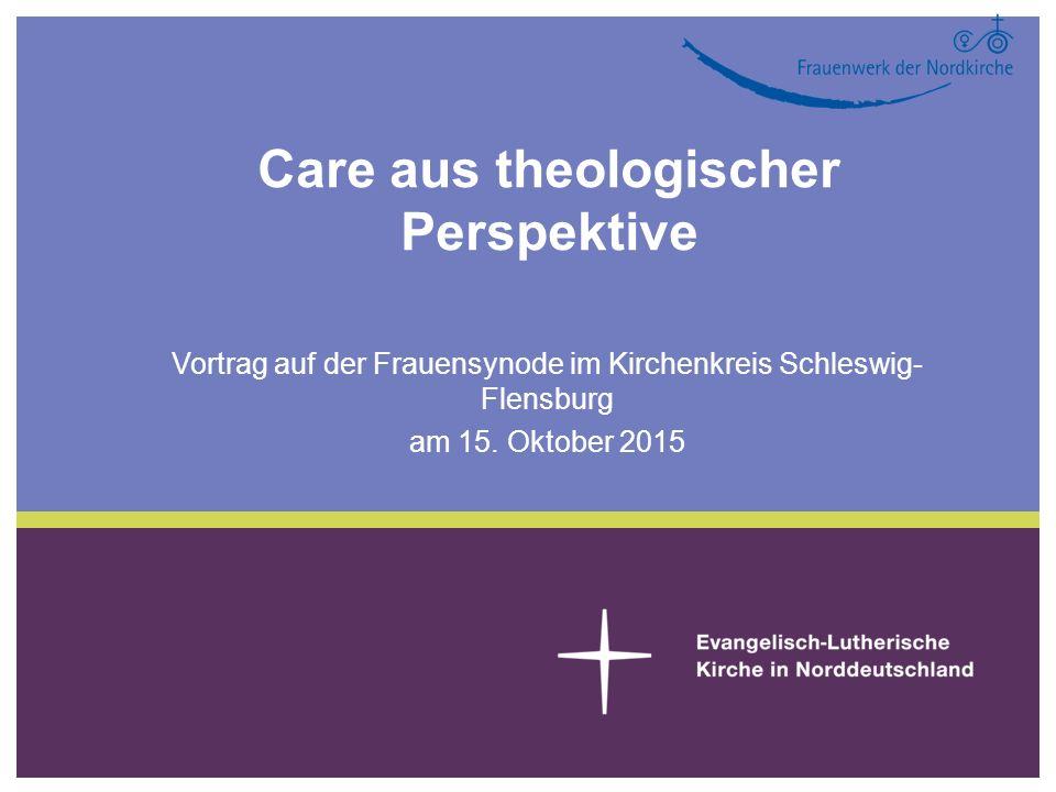 Care aus theologischer Perspektive Vortrag auf der Frauensynode im Kirchenkreis Schleswig- Flensburg am 15.